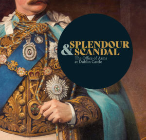 Splendour and Scandal: The Office of Arms at Dublin Castle @ State Apartments Galleries