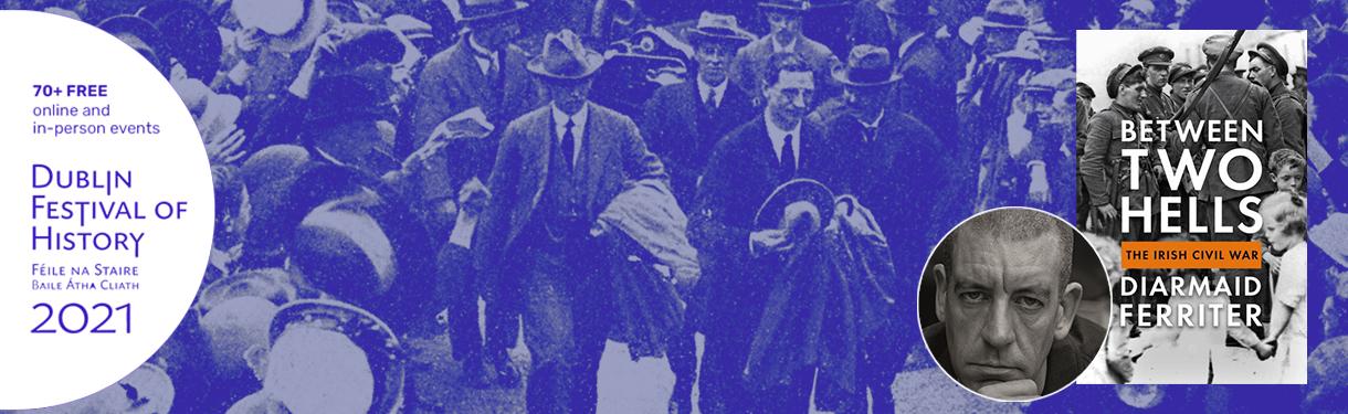 Dublin Festival of History: Between Two Hells: The Irish Civil War – Diarmaid Ferriter in Conversation @ Printworks