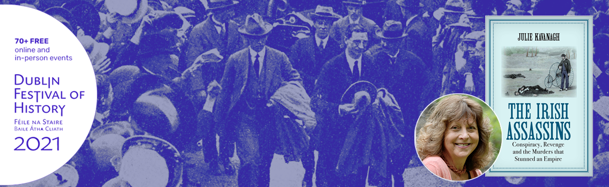 Dublin Festival of History: The Irish Assassins – Conspiracy, Revenge and the Murders that Stunned an Empire: Julie Kavanagh in Conversation with Roy Foster @ Printworks